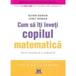 Cum sa iti inveti copilul matematica - Glenn Doman, Janet Doman, editura Didactica Publishing House