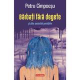 Barbati fara degete si alte amintiri penibile - Petru Cimpoesu, editura Polirom