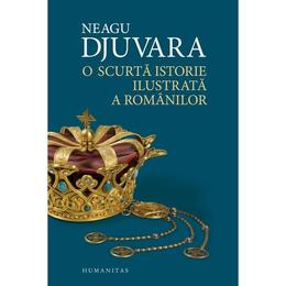 O scurta istorie ilustrata a romanilor - Neagu Djuvara, editura Humanitas