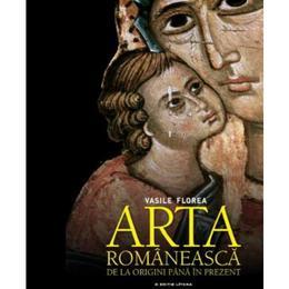 Arta romaneasca, de la origini pana in prezent - Vasile Florea, editura Litera