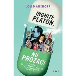 Inghite Platon, nu Prozac! - Lou Marinoff, editura Trei