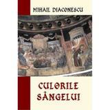 Culorile Sangelui - Mihail Diaconescu, editura Alcor