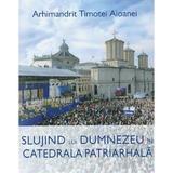 Slujind lui Dumnezeu in Catedrala Patriarhala - Arhimandrit Timotei Aioanei, editura Basilica