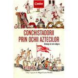 Conchistadorii prin ochii aztecilor - Miguel Leon-Portilla, editura Corint