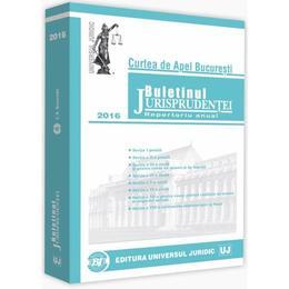 Buletinul Jurisprudentei 2016 Curtea de Apel Bucuresti, editura Universul Juridic