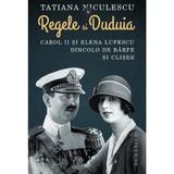 Regele si Duduia. Carol II si Elena Lupescu dincolo de barfe si clisee - Tatiana Niculescu, editura Humanitas