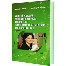 Vindeca natural dermatita atopica, alergiile si intolerantele alimentare ale copilului tau - Dumitru Balan, Ingrid Balan, editura Bucuresti