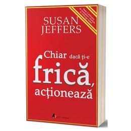 Chiar daca ti-e frica actioneaza - Susan Jeffers, editura Act Si Politon