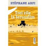 Trei zile la Ierusalim - Stephane Arfi, editura Trei