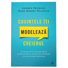 Cuvintele iti modeleaza creierul - Andrew Newberg, Mark Robert Waldman, editura Curtea Veche