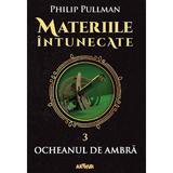 Materiile intunecate Vol.3: Ocheanul de ambra - Philip Pullman, editura Grupul Editorial Art