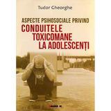 Aspecte psihosociale privind conduitele toxicomane la adolescenti - Tudor Gheorghe, editura Eikon