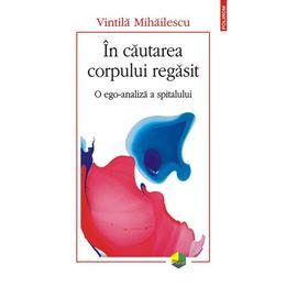 In cautarea corpului regasit. O ego-analiza a spitalului - Vintila Mihailescu, editura Polirom