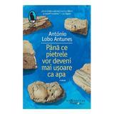 Pana ce pietrele vor deveni mai usoare ca apa - Antonio Lobo Antunes, editura Humanitas