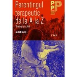 Parentingul terapeutic de la A la Z - Sarah Naish, editura Trei