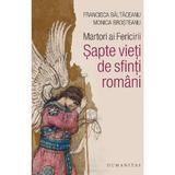 Martori ai Fericirii. Sapte vieti de sfinti romani - Brosteanu Monica, Baltaceanu Francisca, editura Humanitas