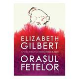 Orasul fetelor - Elizabeth Gilbert, editura Humanitas