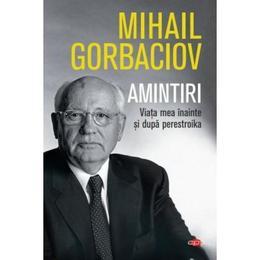 Amintiri. Viata mea inainte si dupa Perestroika - Mihail Gorbaciov, editura Litera