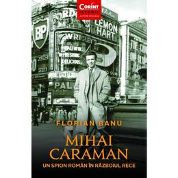 Mihai Caraiman, un spion roman in razboiul rece - Florian Banu, editura Corint
