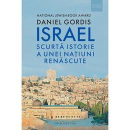 Israel. Scurta istorie a unei natiuni renascute - Daniel Gordis, editura Humanitas