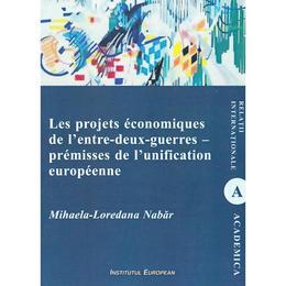 Les projets economiques de l'entre-deux-guerres - premisses de l'unification europeenne - Mihaela-Loredana Nabar, editura Institutul European