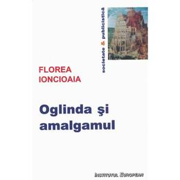 Oglinda si amalgamul - Florea Ionciaia, editura Institutul European