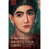 Arheologia iubirii - Catalin Pavel, editura Humanitas