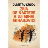Ziua de nastere a lui Mihai Mihailovici - Dumitru Crudu, editura Humanitas