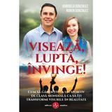 Viseaza, lupta, invinge! - Gabriela Gonzalez, Ruben Gonzalez, editura Amaltea