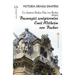 Bucurestii sculptorului Emil Wilhelm von Becker - Victoria Dragu-Dimitriu, editura Vremea