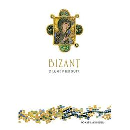 Bizant, o lume pierduta - Jonathan Harris, editura Baroque Books & Arts