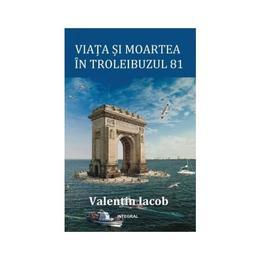 Viata si moartea in troleibuzul 81 - Valentin Iacob, editura Integral