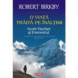 O viata traita pe inaltimi. Scott Fischer si Everestul - Robert Birkby, editura Polirom