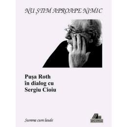Nu stiam aproape nimic. Pusa Roth in dialog cu Sergiu Cioiu, editura Ars Longa