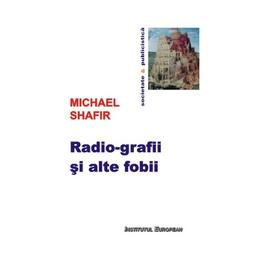 Radio-grafii si alte fobii - Michael Shafir, editura Institutul European