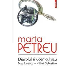 Diavolul si ucenicul sau: Nae Ionescu-Mihail Sebastian - Marta Petreu, editura Polirom