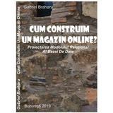 Cum Sa Construim Un Magazin Online? autor Gabriel Braharu, editura De Vis Software