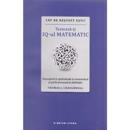 Cat de destept esti? Testeaza-ti IQ-ul matematic - Thomas J. Craughwell, editura Litera