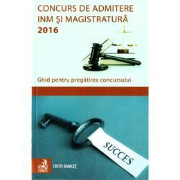 Concurs de admitere INM si Magistratura 2016. Ghid pentru pregatirea concursului - Cristi Danilet, editura C.h. Beck