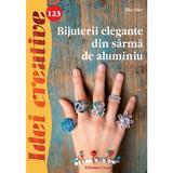 Idei Creative 123. Bijuterii elegante din sarma de aluminiu - Elke Eder, editura Casa