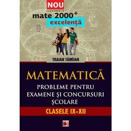 Matematica. Probleme pentru examene si concursuri scolare. Clasele IX-XII - Traian Tamiian, editura Paralela 45
