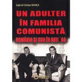 Un adulter in familia comunista: Romania si SUA in anii '60 - Gabriel Stelian Manea, editura Cetatea De Scaun