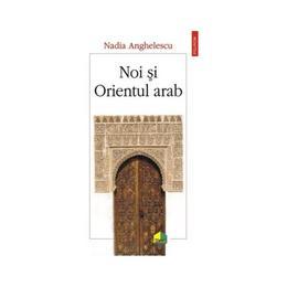 Noi si Orientul arab - Nadia Anghelescu, editura Polirom