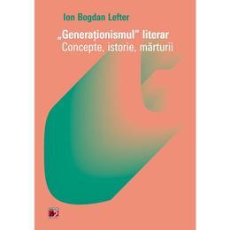 Generationismul literar. Concepte, istorie, marturii - Ion Bogdan Lefter, editura Paralela 45