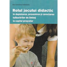 Rolul jocului didactic in depistarea, prevenirea si corectarea tulburarilor de limbaj la copilul prescolar - Ana L. Bubutanu, editura Cadrelor Didactice