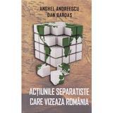 Actiunile separatiste care vizeaza Romania - Anghel Andreescu, Dan Bardas, editura Rao