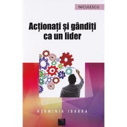 Actionati si ganditi ca un lider - Herminia Ibarra, editura Niculescu