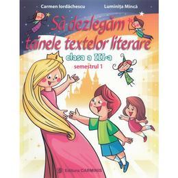 Sa dezlegam tainele textelor literare - Clasa a 3-a. Sem.1 - Carmen Iordachescu, Luminita Minca, editura Carminis