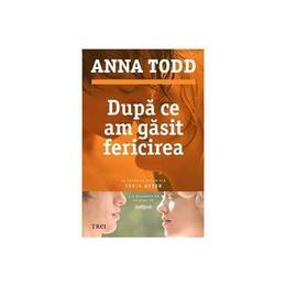 Dupa ce am gasit fericirea - Anna Todd, editura Trei