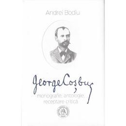 George Cosbuc: Monografie, antologie, receptare critica - Andrei Bodiu, editura Scoala Ardeleana